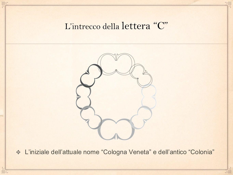 L'intrecco della lettera C L'iniziale dell'attuale nome Cologna Veneta e dell'antico Colonia