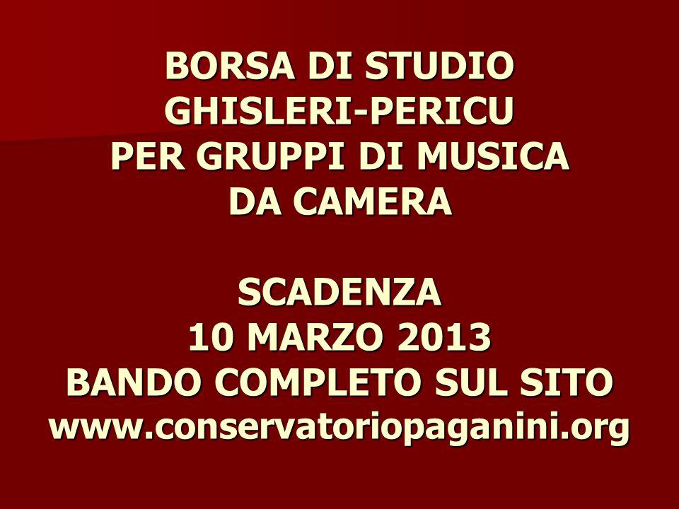 BORSA DI STUDIO GHISLERI-PERICU PER GRUPPI DI MUSICA DA CAMERA SCADENZA 10 MARZO 2013 BANDO COMPLETO SUL SITO www.conservatoriopaganini.org