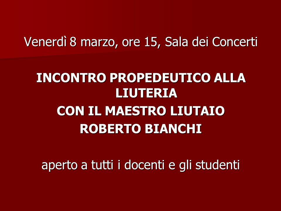 Venerdì 8 marzo, ore 15, Sala dei Concerti INCONTRO PROPEDEUTICO ALLA LIUTERIA CON IL MAESTRO LIUTAIO ROBERTO BIANCHI aperto a tutti i docenti e gli studenti
