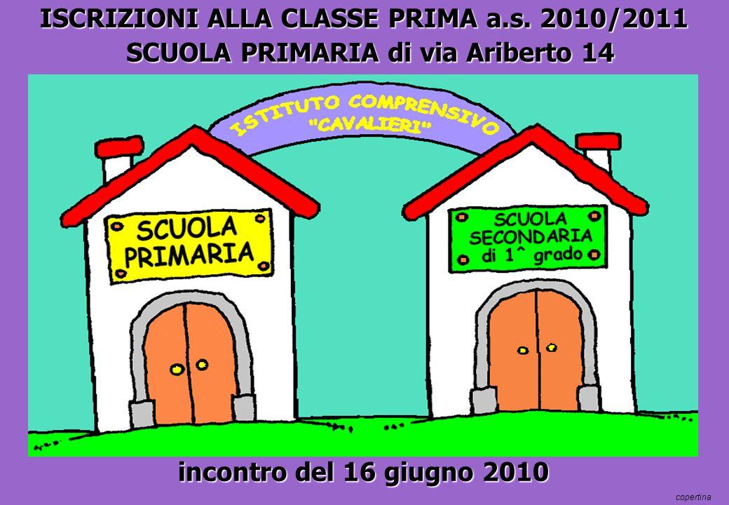 ISCRIZIONI ALLA CLASSE PRIMA a.s. 2010/2011 copertina SCUOLA PRIMARIA di via Ariberto 14 incontro del 16 giugno 2010