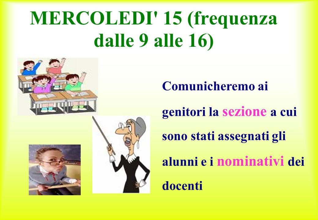 MERCOLEDI' 15 (frequenza dalle 9 alle 16) Comunicheremo ai genitori la sezione a cui sono stati assegnati gli alunni e i nominativi dei docenti