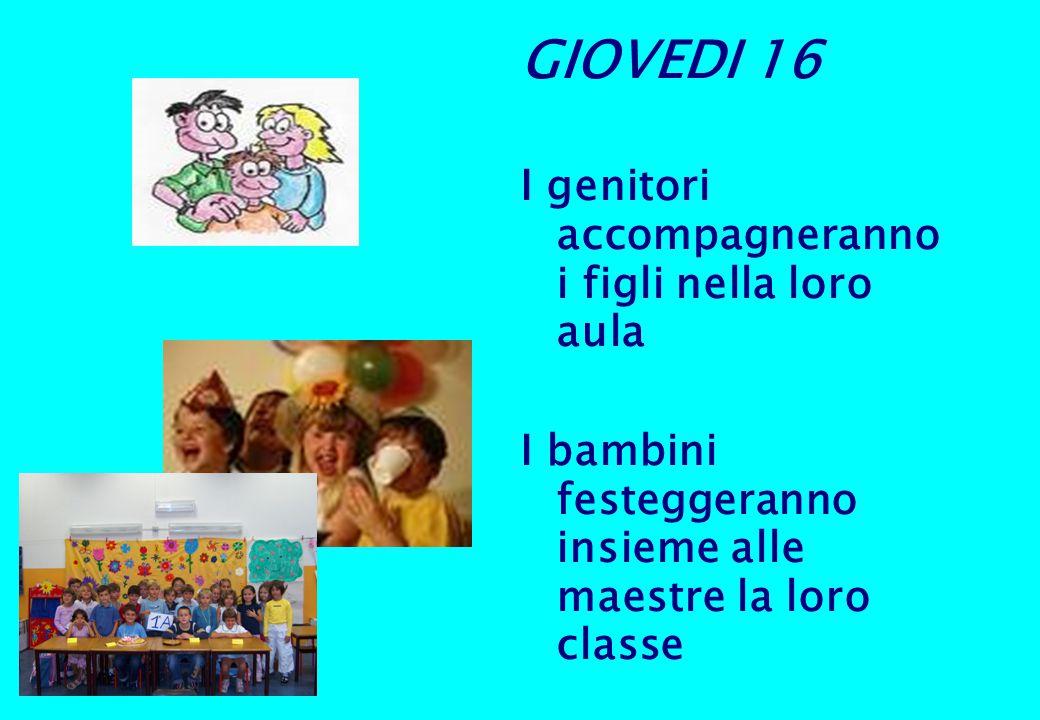GIOVEDI 16 I genitori accompagneranno i figli nella loro aula I bambini festeggeranno insieme alle maestre la loro classe