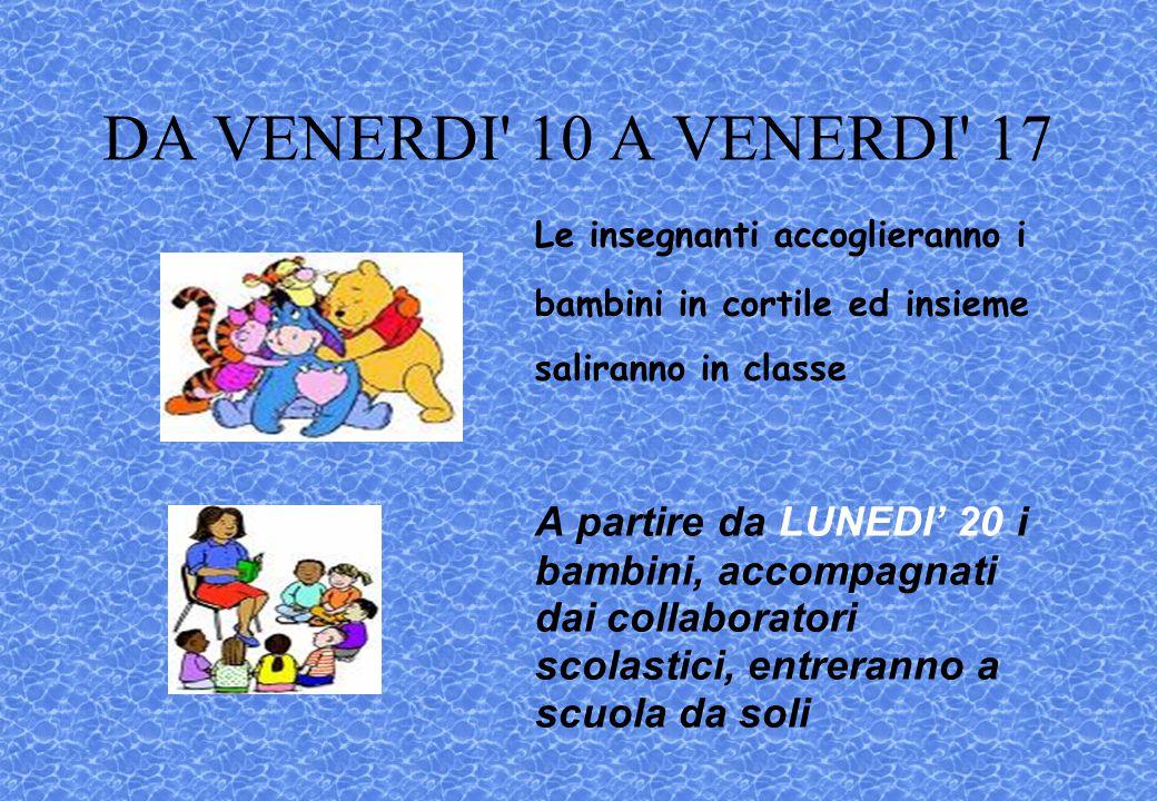 DA VENERDI' 10 A VENERDI' 17 Le insegnanti accoglieranno i bambini in cortile ed insieme saliranno in classe A partire da LUNEDI' 20 i bambini, accomp
