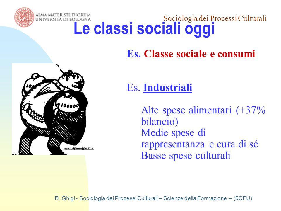Sociologia dei Processi Culturali R. Ghigi - Sociologia dei Processi Culturali – Scienze della Formazione – (5CFU) Le classi sociali oggi Es. Classe s