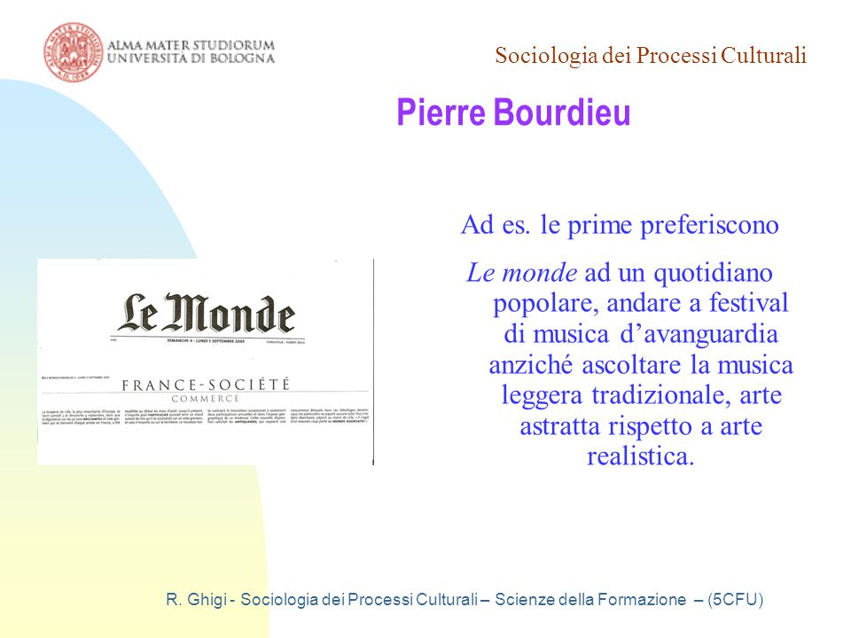 Sociologia dei Processi Culturali R. Ghigi - Sociologia dei Processi Culturali – Scienze della Formazione – (5CFU) Pierre Bourdieu Ad es. le prime pre