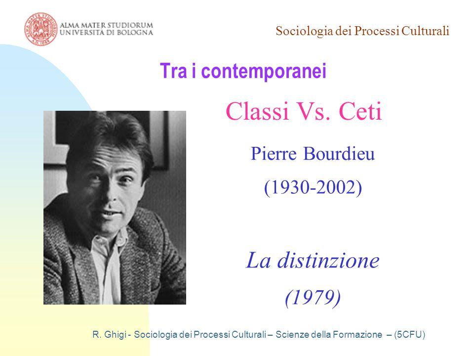 Sociologia dei Processi Culturali R. Ghigi - Sociologia dei Processi Culturali – Scienze della Formazione – (5CFU) Tra i contemporanei Classi Vs. Ceti