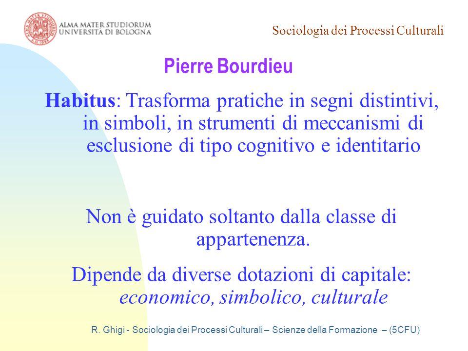 Sociologia dei Processi Culturali R. Ghigi - Sociologia dei Processi Culturali – Scienze della Formazione – (5CFU) Pierre Bourdieu Habitus: Trasforma