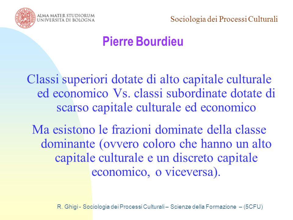 Sociologia dei Processi Culturali R. Ghigi - Sociologia dei Processi Culturali – Scienze della Formazione – (5CFU) Pierre Bourdieu Classi superiori do