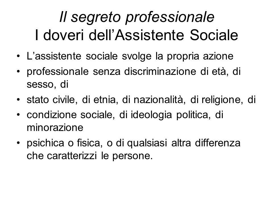 Il segreto professionale I doveri dell'Assistente Sociale L'assistente sociale svolge la propria azione professionale senza discriminazione di età, di