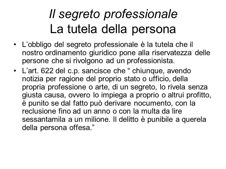 Il segreto professionale La tutela della persona L'obbligo del segreto professionale è la tutela che il nostro ordinamento giuridico pone alla riserva