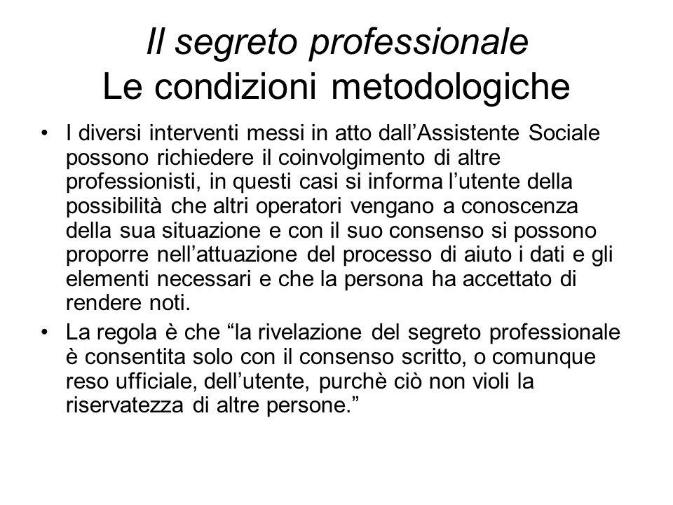 Il segreto professionale Le condizioni metodologiche I diversi interventi messi in atto dall'Assistente Sociale possono richiedere il coinvolgimento d