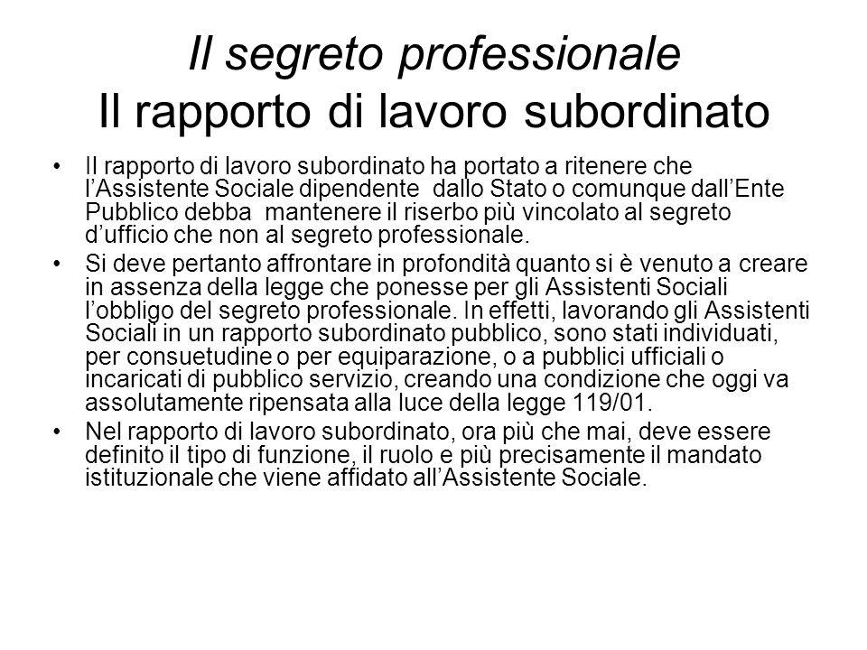 Il segreto professionale Il rapporto di lavoro subordinato Il rapporto di lavoro subordinato ha portato a ritenere che l'Assistente Sociale dipendente