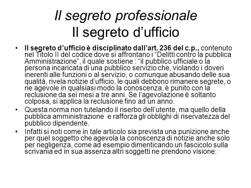 Il segreto professionale Il segreto d'ufficio Il segreto d'ufficio è disciplinato dall'art. 236 del c.p., contenuto nel Titolo II del codice dove si a