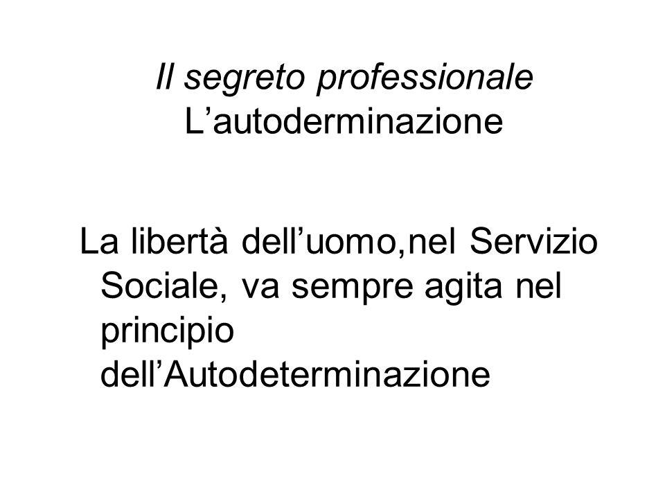 Il segreto professionale L'autoderminazione La libertà dell'uomo,nel Servizio Sociale, va sempre agita nel principio dell'Autodeterminazione