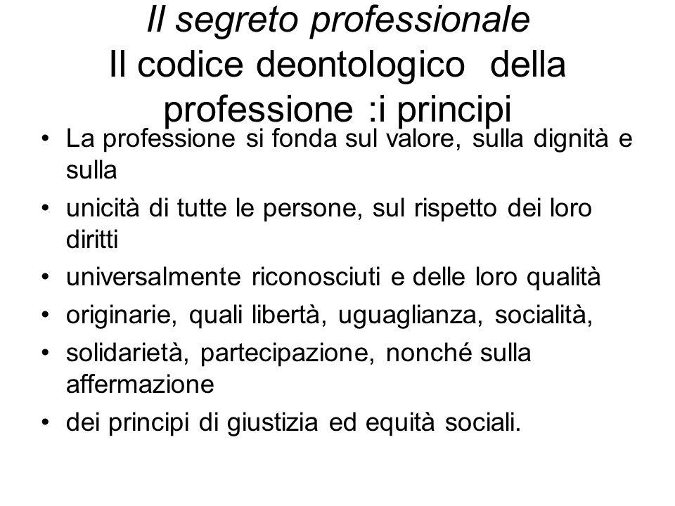 Il segreto professionale Il codice deontologico della professione :i principi La professione si fonda sul valore, sulla dignità e sulla unicità di tut