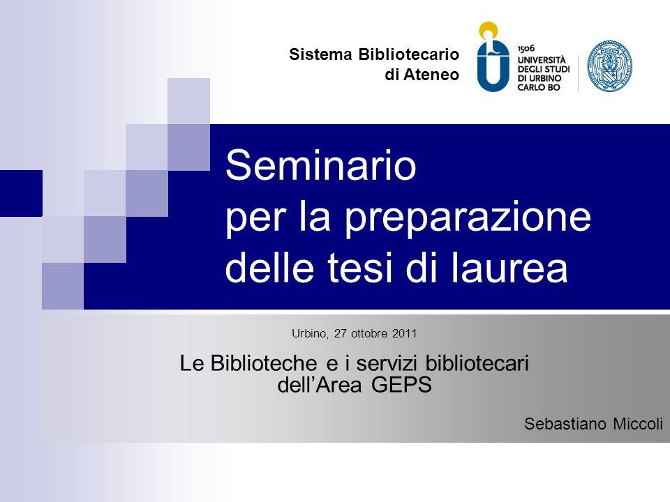 Seminario per la preparazione delle tesi di laurea Urbino, 27 ottobre 2011 Le Biblioteche e i servizi bibliotecari dell'Area GEPS Sebastiano Miccoli S