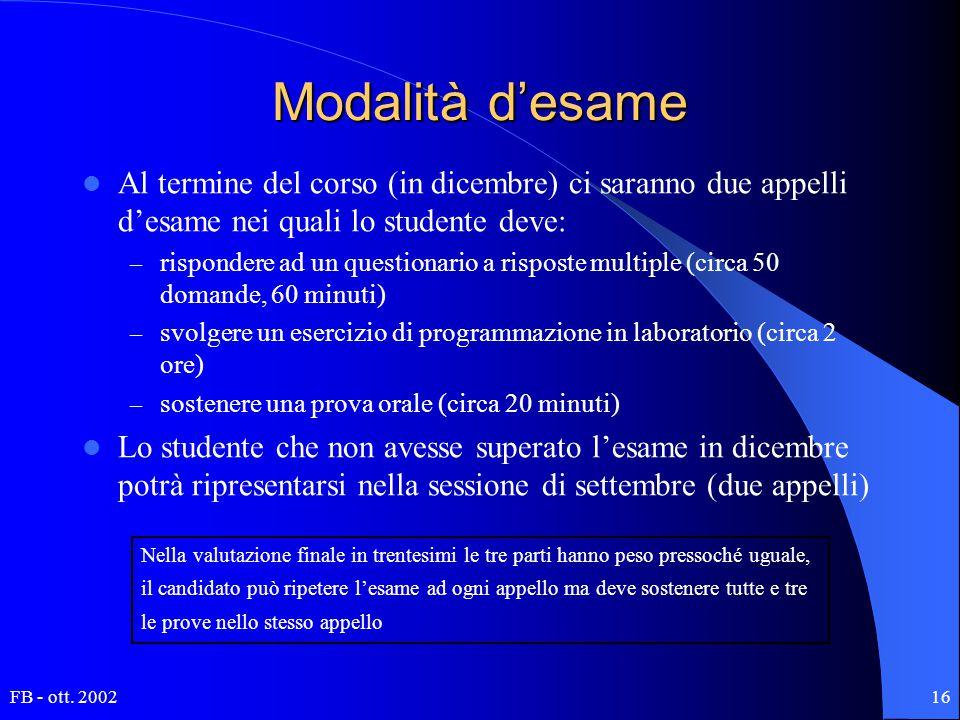 FB - ott. 200216 Modalità d'esame Al termine del corso (in dicembre) ci saranno due appelli d'esame nei quali lo studente deve: – rispondere ad un que
