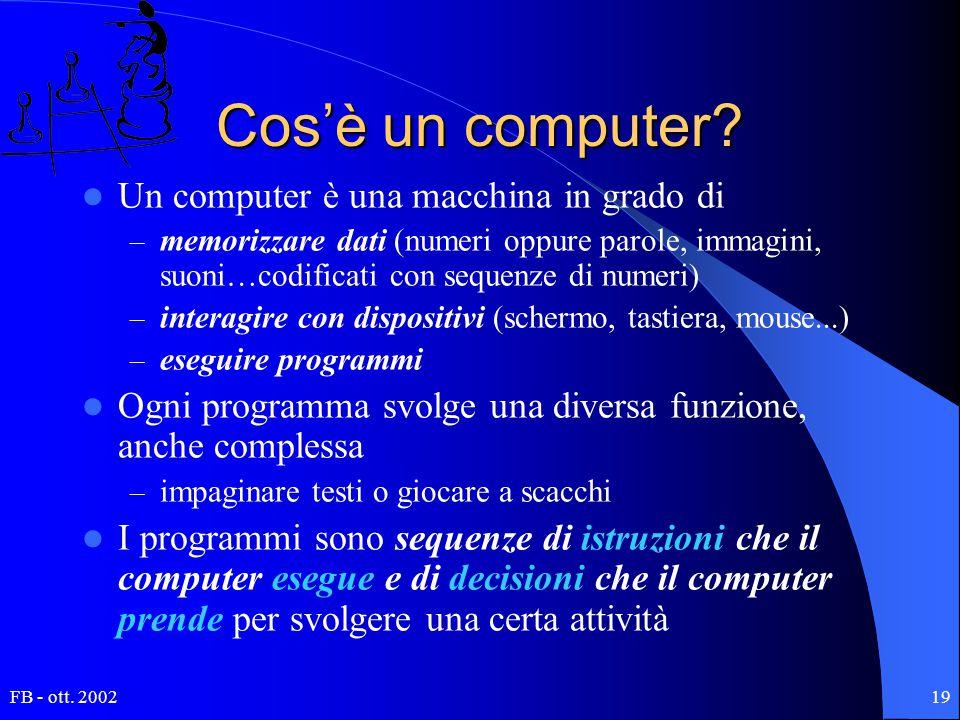 FB - ott. 200219 Cos'è un computer? Un computer è una macchina in grado di – memorizzare dati (numeri oppure parole, immagini, suoni…codificati con se