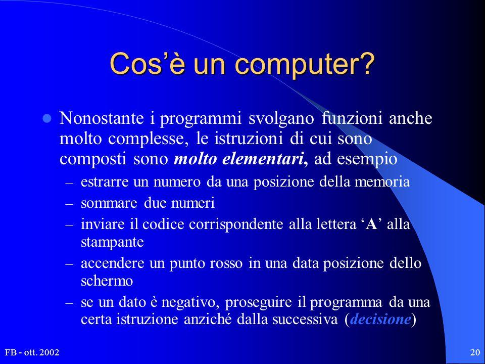 FB - ott. 200220 Cos'è un computer? Nonostante i programmi svolgano funzioni anche molto complesse, le istruzioni di cui sono composti sono molto elem