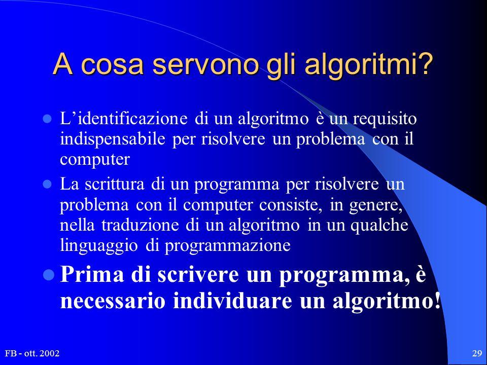 FB - ott. 200229 A cosa servono gli algoritmi? L'identificazione di un algoritmo è un requisito indispensabile per risolvere un problema con il comput