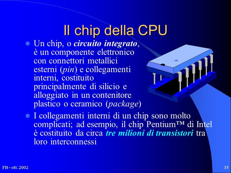 FB - ott. 200235 Il chip della CPU Un chip, o circuito integrato, è un componente elettronico con connettori metallici esterni (pin) e collegamenti in