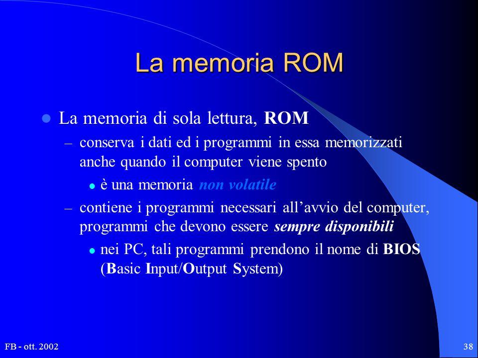 FB - ott. 200238 La memoria ROM La memoria di sola lettura, ROM – conserva i dati ed i programmi in essa memorizzati anche quando il computer viene sp