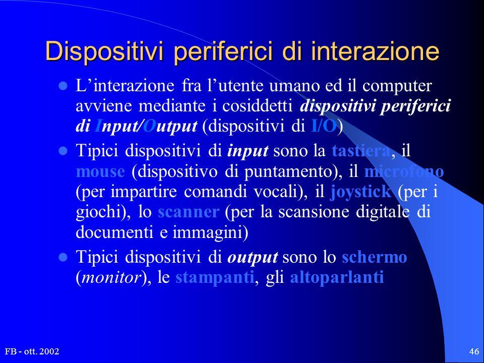 FB - ott. 200246 Dispositivi periferici di interazione L'interazione fra l'utente umano ed il computer avviene mediante i cosiddetti dispositivi perif