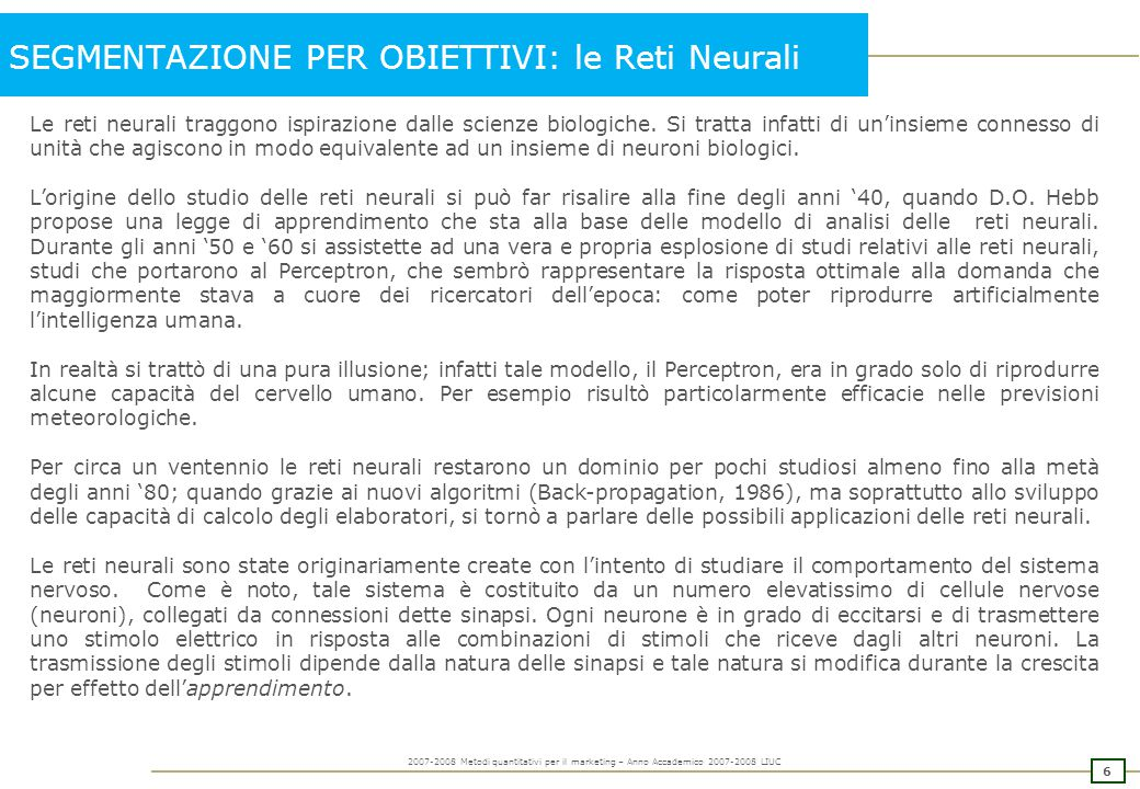 6 2007-2008 Metodi quantitativi per il marketing – Anno Accademico 2007-2008 LIUC SEGMENTAZIONE PER OBIETTIVI: le Reti Neurali Le reti neurali traggon