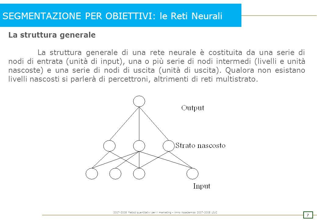 8 2007-2008 Metodi quantitativi per il marketing – Anno Accademico 2007-2008 LIUC SEGMENTAZIONE PER OBIETTIVI: le Reti Neurali Un modello di rete neurale viene specificato attraverso 5 caratteristiche: 1.il modello generale del neurone 2.l'architettura della rete 3.la modalità di attivazione dei neuroni 4.il paradigma di apprendimento 5.la legge di apprendimento 1) Il modello generale del neurone: il neurone viene specificato attraverso: canali di ingresso: sono le fonti di informazioni del neurone; pesi delle connessioni: riproducono le sinapsi del cervello umano e hanno il compito di mediare il segnale trasmesso da un neurone ad un altro; w(ij) funzione di attivazione: associa attraverso una funzione (solitamente una somma) i pesi e i segnali in arrivo al neurone; NETj = funzione di uscita: rappresenta il reale valore di uscita dal neurone verso il neurone successivo (può essere una funzione lineare o no e può contenere un valore di soglia per cui il neurone trasmette l'informazione solo se tale valore viene superato).
