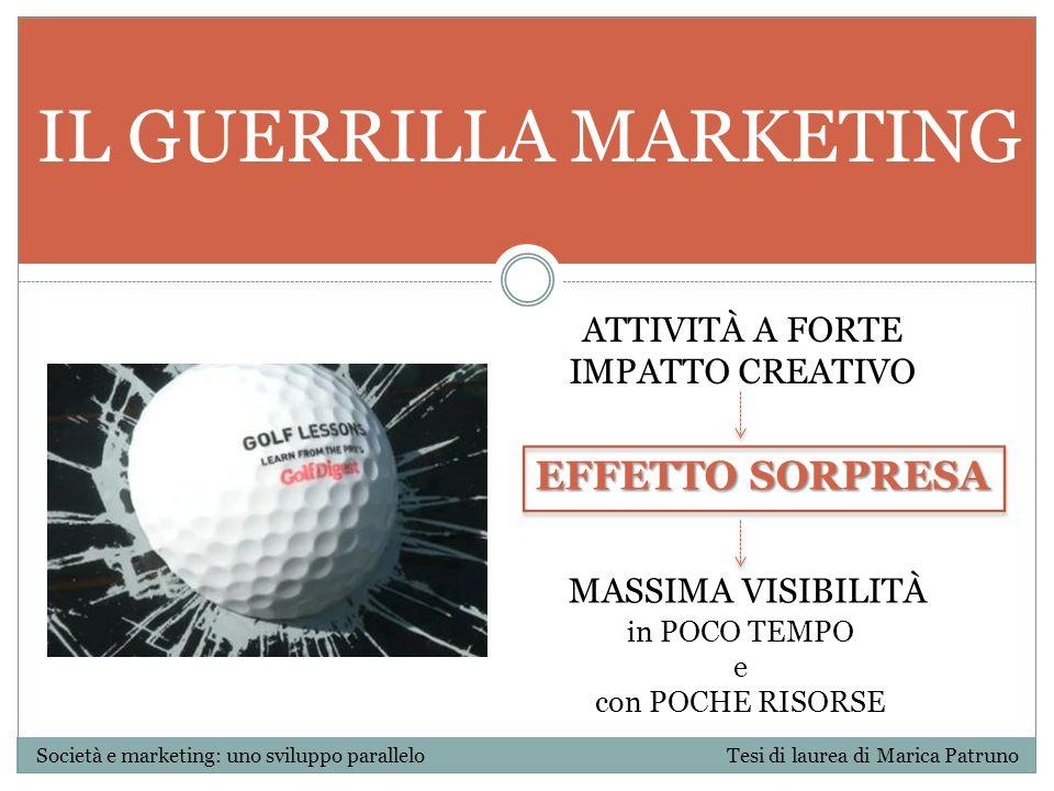 IL GUERRILLA MARKETING Società e marketing: uno sviluppo parallelo Tesi di laurea di Marica Patruno ATTIVITÀ A FORTE IMPATTO CREATIVO MASSIMA VISIBILI