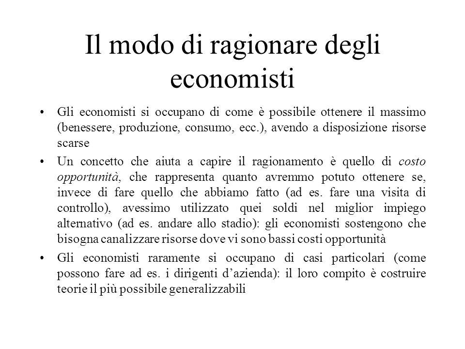 Il modo di ragionare degli economisti Gli economisti si occupano di come è possibile ottenere il massimo (benessere, produzione, consumo, ecc.), avend