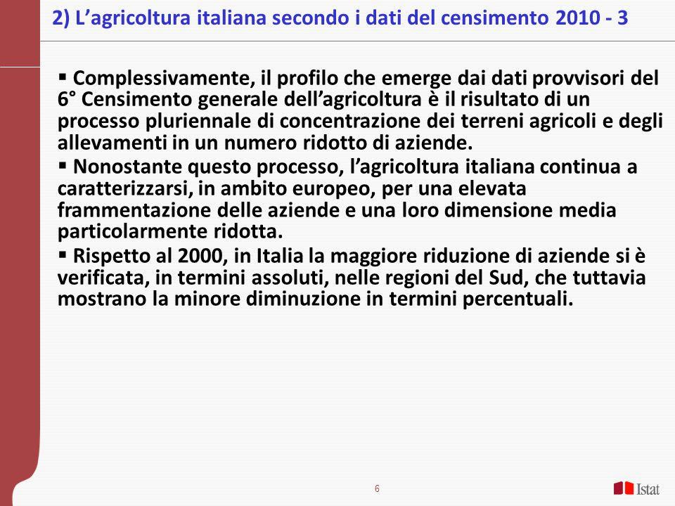 6 2) L'agricoltura italiana secondo i dati del censimento 2010 - 3  Complessivamente, il profilo che emerge dai dati provvisori del 6° Censimento generale dell'agricoltura è il risultato di un processo pluriennale di concentrazione dei terreni agricoli e degli allevamenti in un numero ridotto di aziende.