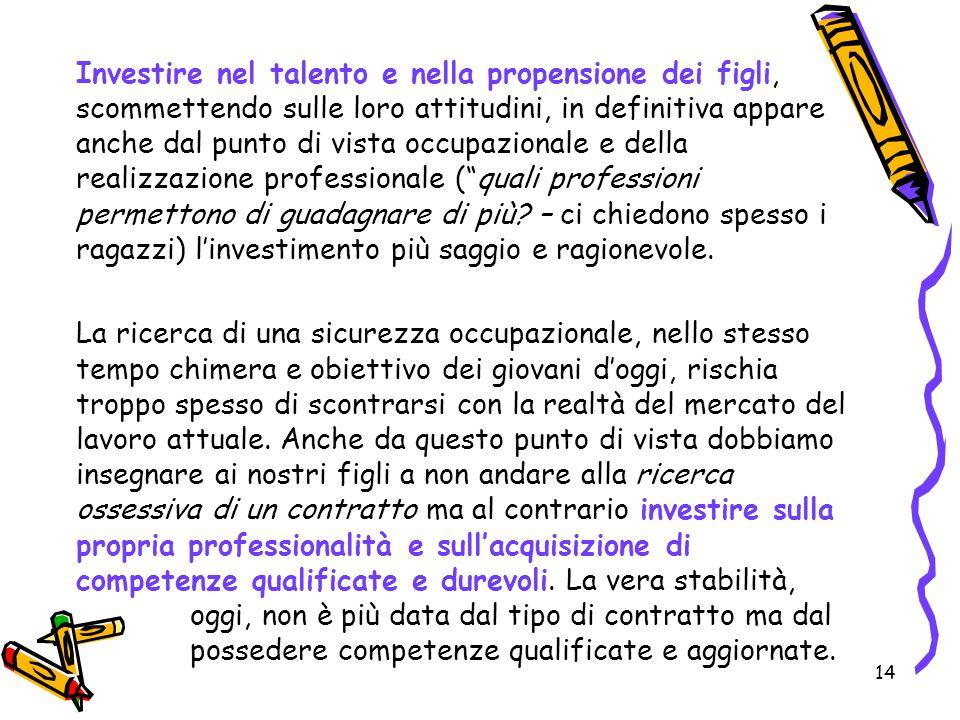 14 Investire nel talento e nella propensione dei figli, scommettendo sulle loro attitudini, in definitiva appare anche dal punto di vista occupazional