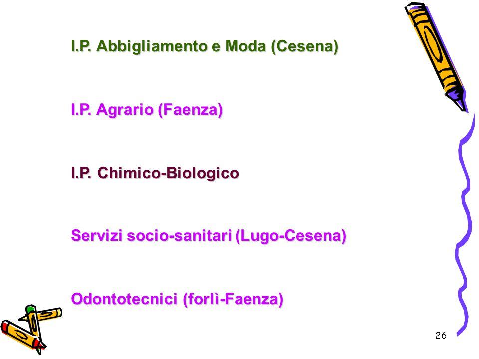 26 I.P. Abbigliamento e Moda (Cesena) I.P. Agrario (Faenza) I.P. Chimico-Biologico Servizi socio-sanitari (Lugo-Cesena) Odontotecnici (forlì-Faenza)