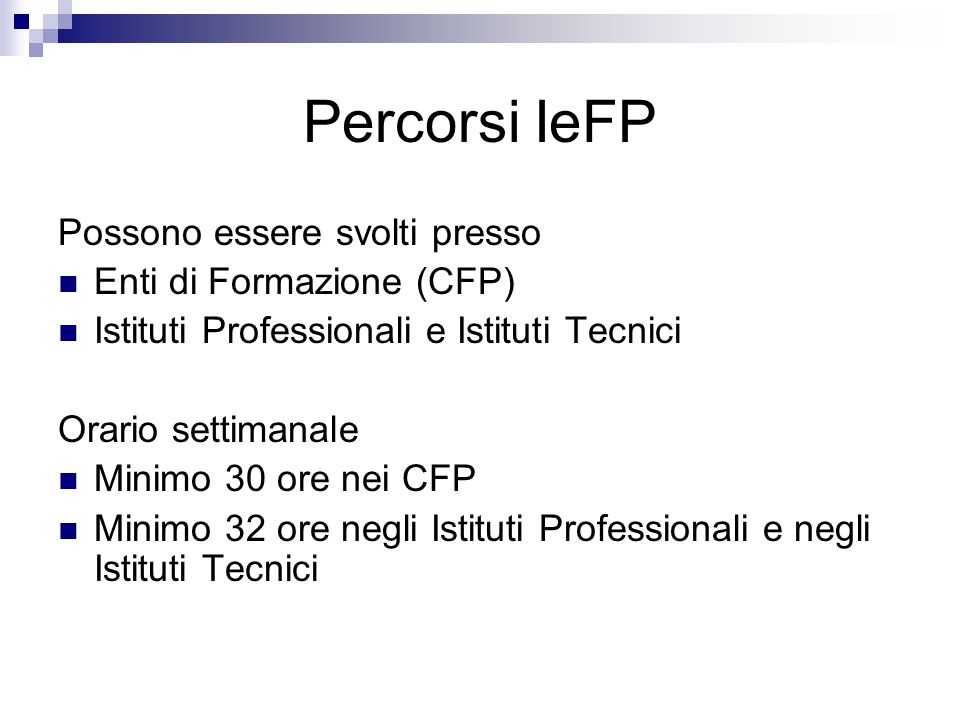 Percorsi IeFP Possono essere svolti presso Enti di Formazione (CFP) Istituti Professionali e Istituti Tecnici Orario settimanale Minimo 30 ore nei CFP Minimo 32 ore negli Istituti Professionali e negli Istituti Tecnici