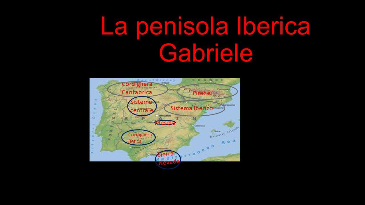 La penisola Iberica Gabriele Cordigliera Betica Sistema centrale Sistema Iberico Meseta Sierra Nevada Cordigliera Cantabrica Pirenei