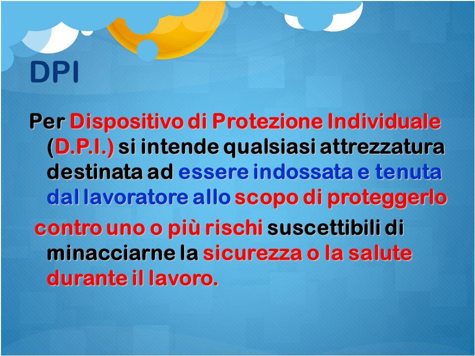DPI Per Dispositivo di Protezione Individuale (D.P.I.) si intende qualsiasi attrezzatura destinata ad essere indossata e tenuta dal lavoratore allo sc
