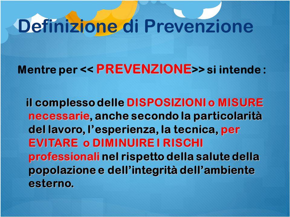 Definizione di Prevenzione PREVENZIONE Mentre per > si intende : il complesso delle DISPOSIZIONI o MISURE necessarie, anche secondo la particolarità d