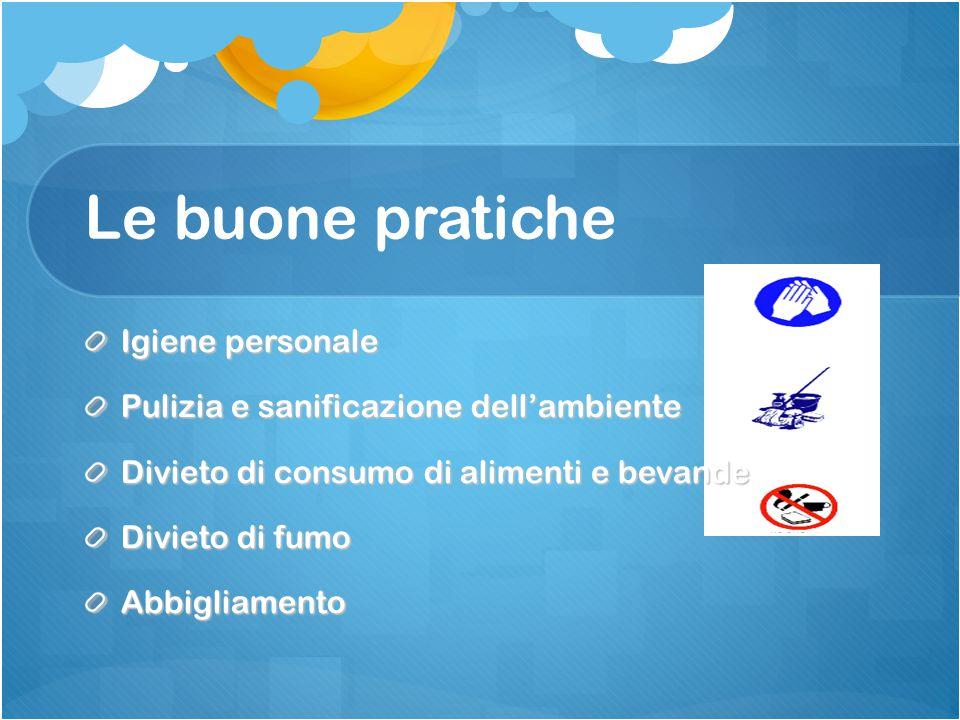 Le buone pratiche Igiene personale Pulizia e sanificazione dell'ambiente Divieto di consumo di alimenti e bevande Divieto di fumo Abbigliamento