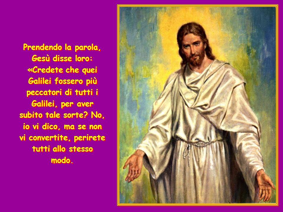 In quel tempo si presentarono alcuni a riferire a Gesù il fatto di quei Galilei, il cui sangue Pilato aveva fatto scorrere insieme a quello dei loro sacrifici.