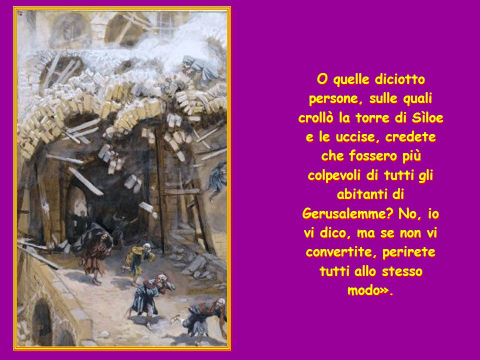 Prendendo la parola, Gesù disse loro: «Credete che quei Galilei fossero più peccatori di tutti i Galilei, per aver subito tale sorte? No, io vi dico,