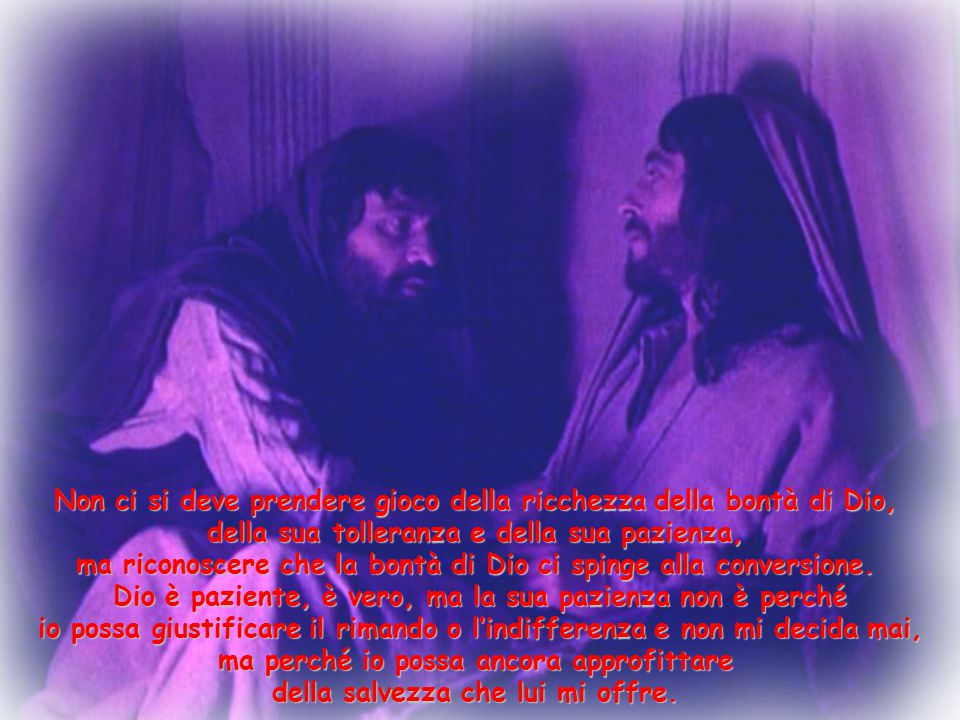 Non ci si deve prendere gioco della ricchezza della bontà di Dio, della sua tolleranza e della sua pazienza, ma riconoscere che la bontà di Dio ci spi