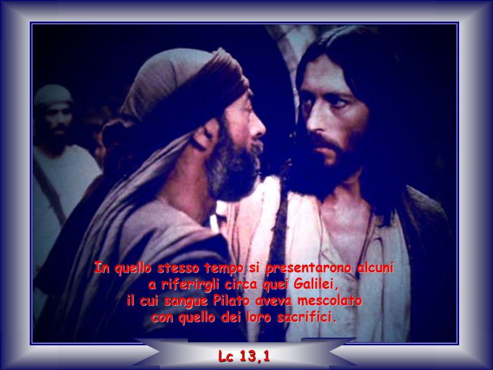 In quello stesso tempo si presentarono alcuni a riferirgli circa quei Galilei, il cui sangue Pilato aveva mescolato con quello dei loro sacrifici. Lc