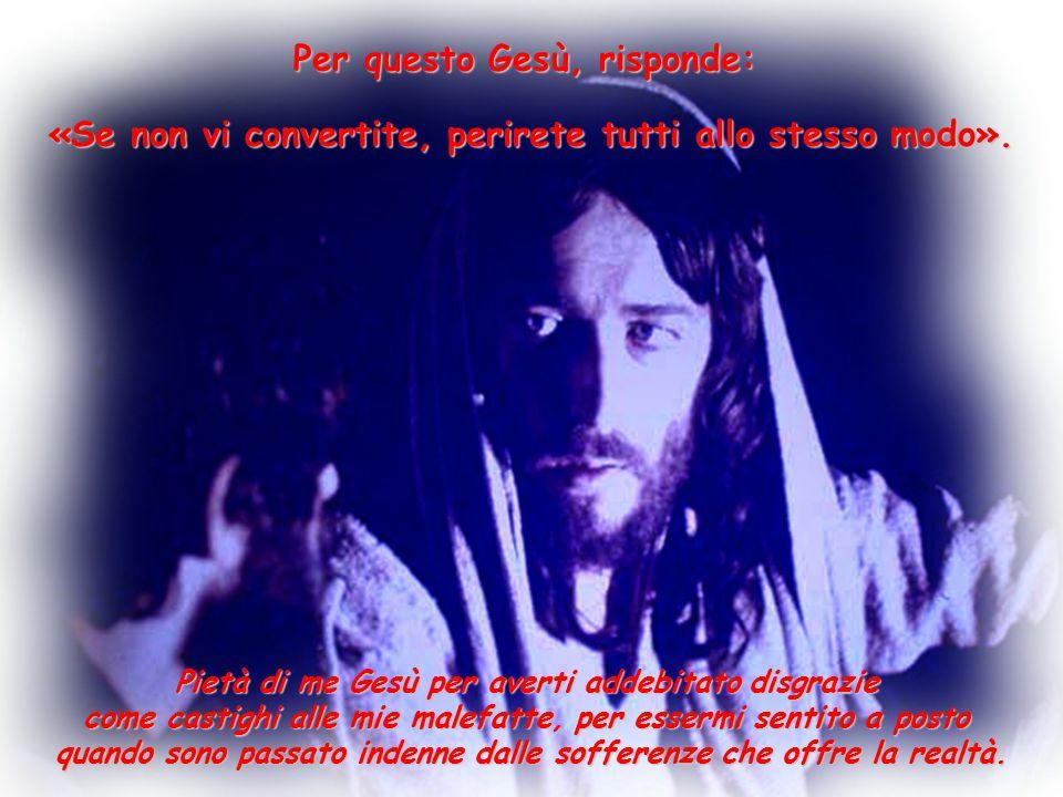 Per questo Gesù, risponde: Pietà di me Gesù per averti addebitato disgrazie come castighi alle mie malefatte, per essermi sentito a posto quando sono