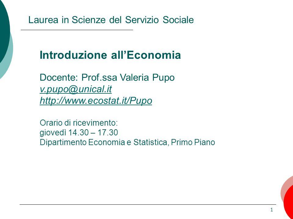 1 Introduzione all'Economia Docente: Prof.ssa Valeria Pupo v.pupo@unical.it http://www.ecostat.it/Pupo Orario di ricevimento: giovedì 14.30 – 17.30 Di