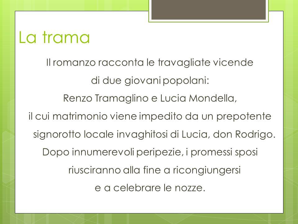 La trama Il romanzo racconta le travagliate vicende di due giovani popolani: Renzo Tramaglino e Lucia Mondella, il cui matrimonio viene impedito da un