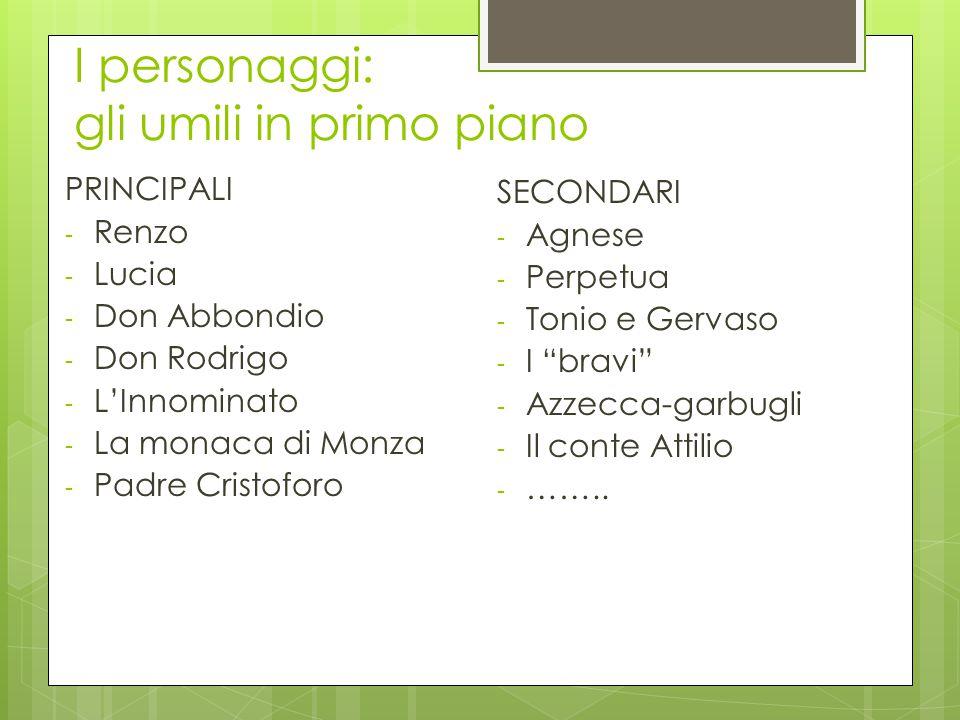 I personaggi: gli umili in primo piano PRINCIPALI - Renzo - Lucia - Don Abbondio - Don Rodrigo - L'Innominato - La monaca di Monza - Padre Cristoforo