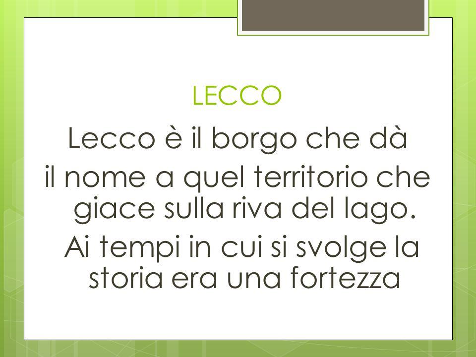 LECCO Lecco è il borgo che dà il nome a quel territorio che giace sulla riva del lago. Ai tempi in cui si svolge la storia era una fortezza