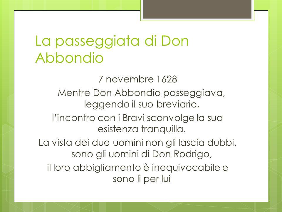 La passeggiata di Don Abbondio 7 novembre 1628 Mentre Don Abbondio passeggiava, leggendo il suo breviario, l'incontro con i Bravi sconvolge la sua esi