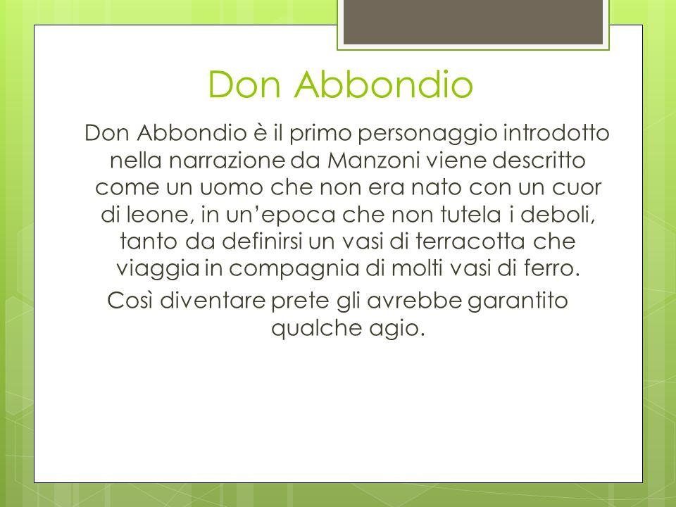 Don Abbondio è il primo personaggio introdotto nella narrazione da Manzoni viene descritto come un uomo che non era nato con un cuor di leone, in un'e